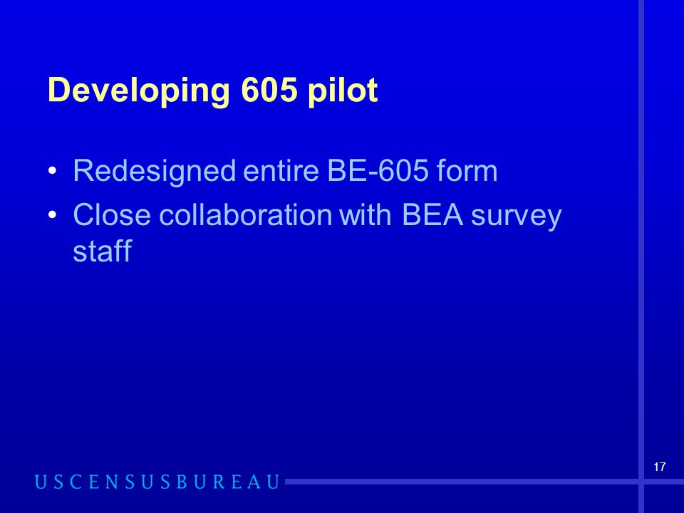 17 Developing 605 pilot Redesigned entire BE-605 form Close collaboration with BEA survey staff