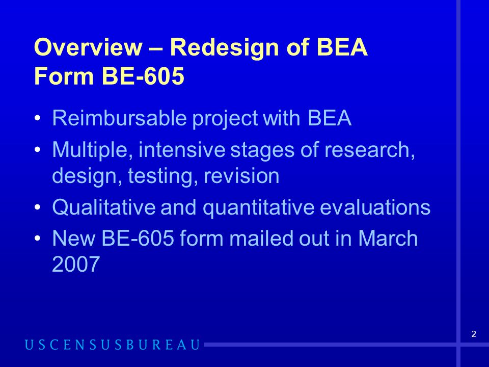 2 Overview – Redesign of BEA Form BE-605 Reimbursable project with BEA Multiple, intensive stages of research, design, testing, revision Qualitative and quantitative evaluations New BE-605 form mailed out in March 2007