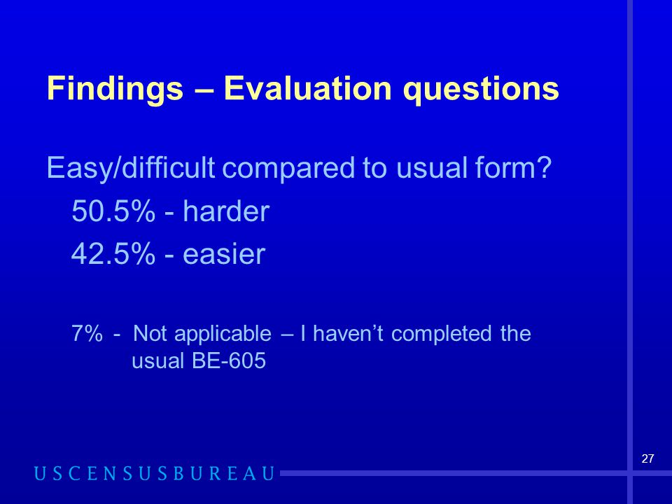 27 Findings – Evaluation questions Easy/difficult compared to usual form? 50.5% - harder 42.5% - easier 7%- Not applicable – I haven't completed the u