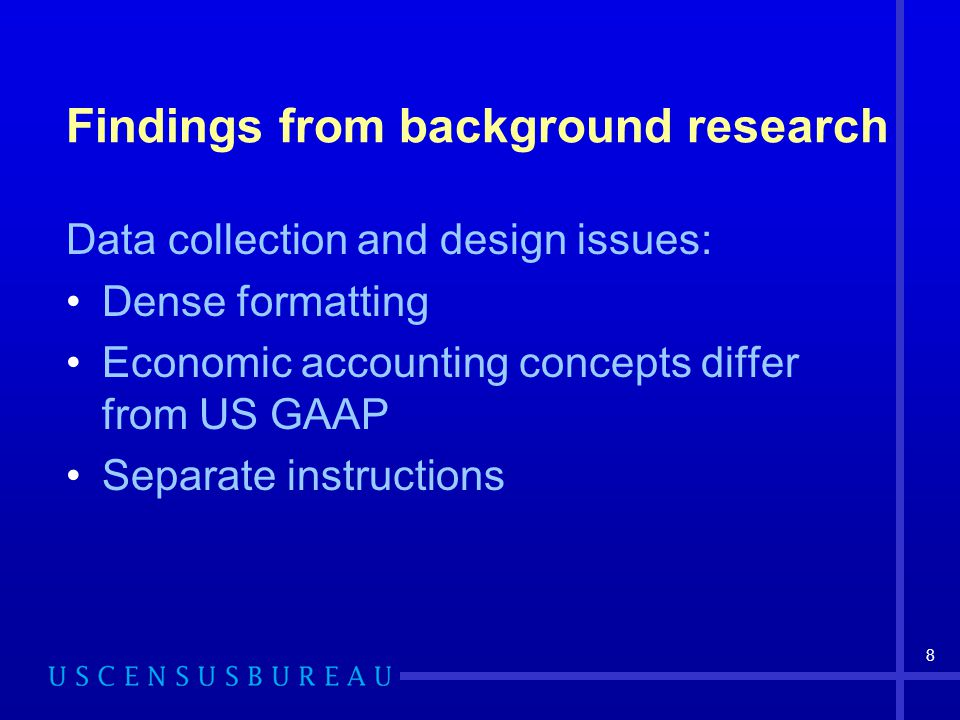 8 Findings from background research Data collection and design issues: Dense formatting Economic accounting concepts differ from US GAAP Separate inst