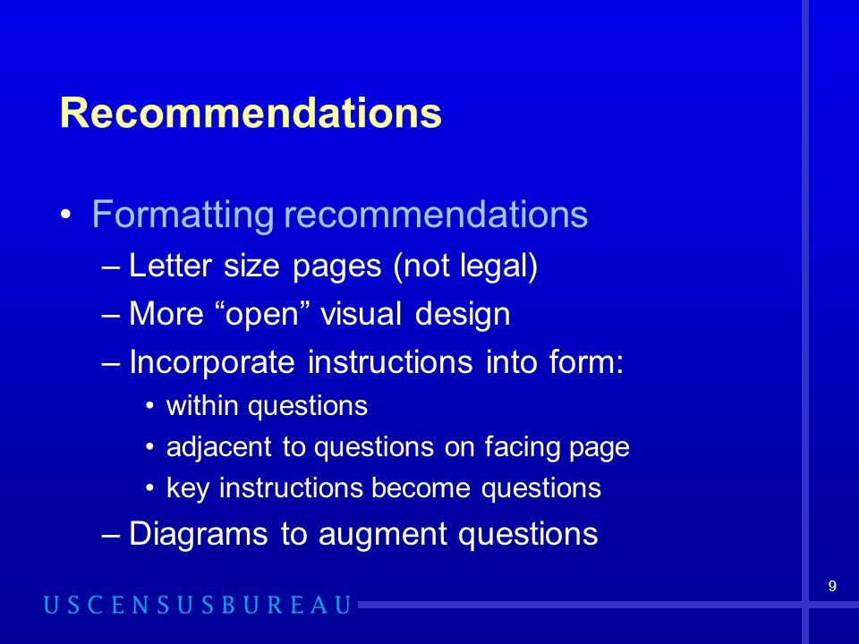 "9 Recommendations Formatting recommendations –Letter size pages (not legal) –More ""open"" visual design –Incorporate instructions into form: within que"