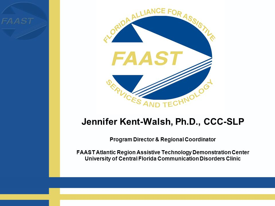 Jennifer Kent-Walsh, Ph.D., CCC-SLP Program Director & Regional Coordinator FAAST Atlantic Region Assistive Technology Demonstration Center University of Central Florida Communication Disorders Clinic