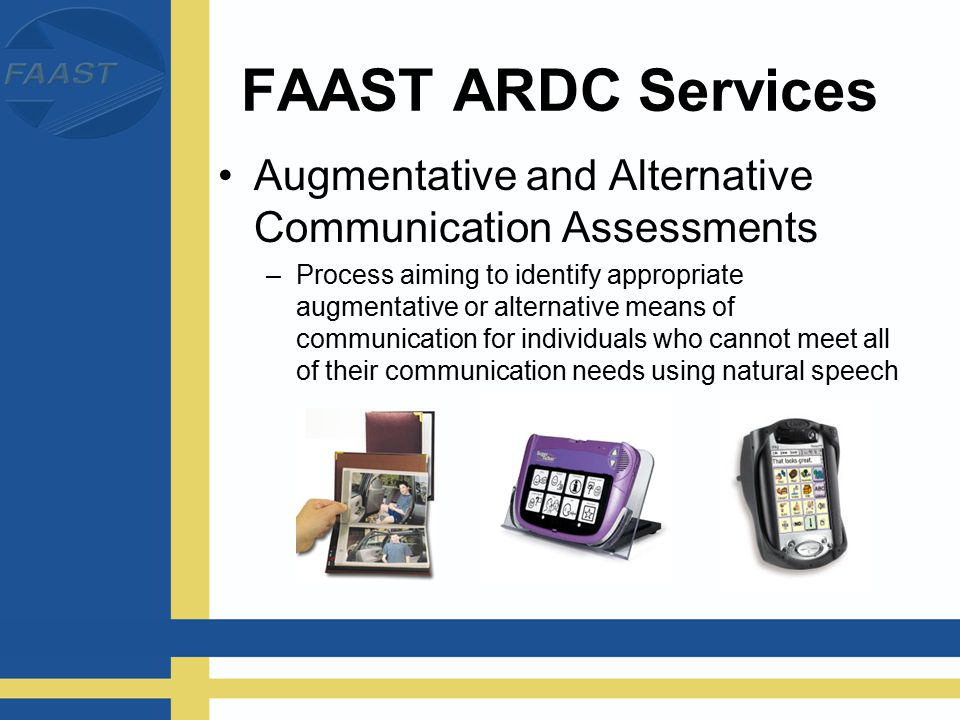 FAAST ARDC Services Augmentative and Alternative Communication Assessments –Process aiming to identify appropriate augmentative or alternative means of communication for individuals who cannot meet all of their communication needs using natural speech