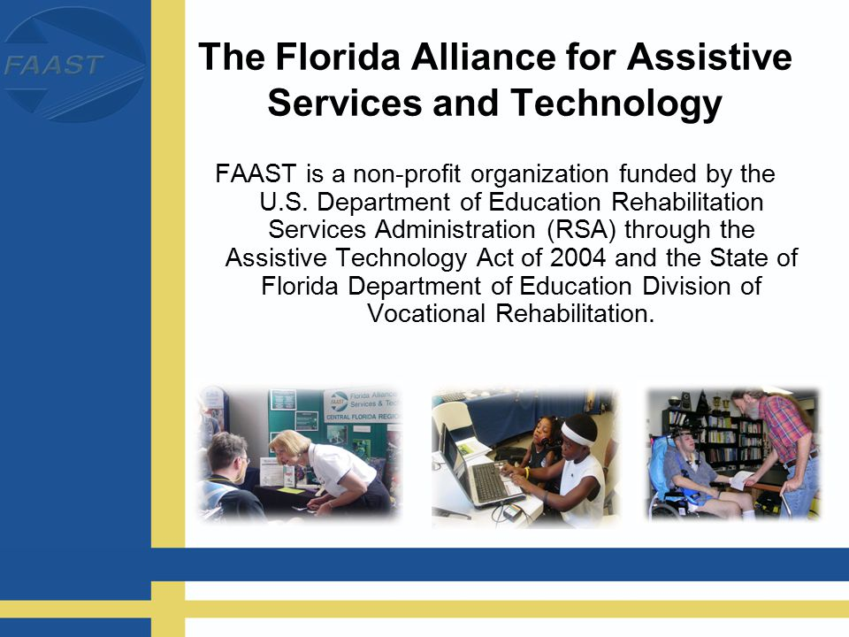 The Florida Alliance for Assistive Services and Technology FAAST is a non-profit organization funded by the U.S.