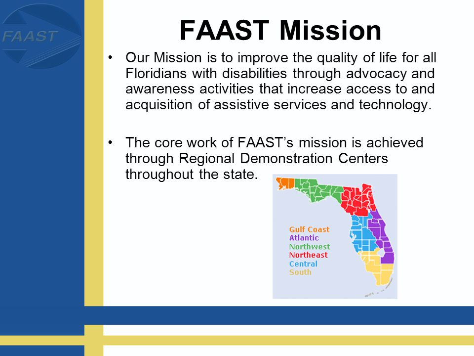 FAAST Mission Our Mission is to improve the quality of life for all Floridians with disabilities through advocacy and awareness activities that increase access to and acquisition of assistive services and technology.