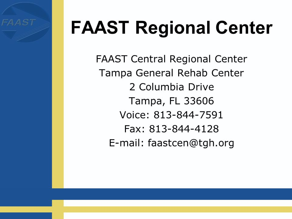 FAAST Regional Center FAAST Central Regional Center Tampa General Rehab Center 2 Columbia Drive Tampa, FL 33606 Voice: 813-844-7591 Fax: 813-844-4128 E-mail: faastcen@tgh.org