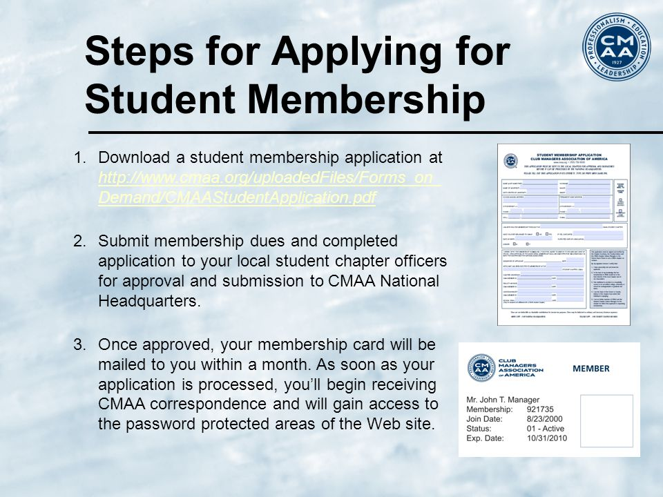 Steps for Applying for Student Membership 1.Download a student membership application at http://www.cmaa.org/uploadedFiles/Forms_on_ Demand/CMAAStudentApplication.pdf http://www.cmaa.org/uploadedFiles/Forms_on_ Demand/CMAAStudentApplication.pdf 2.Submit membership dues and completed application to your local student chapter officers for approval and submission to CMAA National Headquarters.