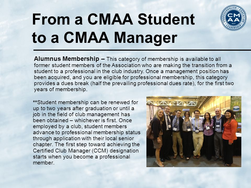 From a CMAA Student to a CMAA Manager **Student membership can be renewed for up to two years after graduation or until a job in the field of club management has been obtained – whichever is first.