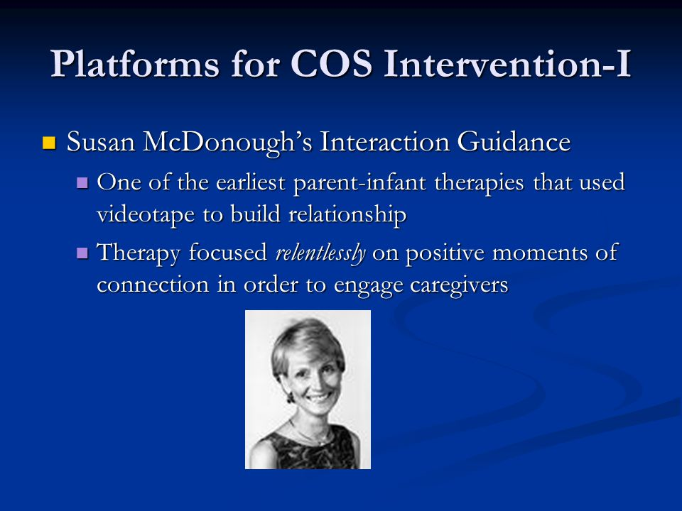 Platforms for COS Intervention-I Susan McDonough's Interaction Guidance Susan McDonough's Interaction Guidance One of the earliest parent-infant therapies that used videotape to build relationship One of the earliest parent-infant therapies that used videotape to build relationship Therapy focused relentlessly on positive moments of connection in order to engage caregivers Therapy focused relentlessly on positive moments of connection in order to engage caregivers