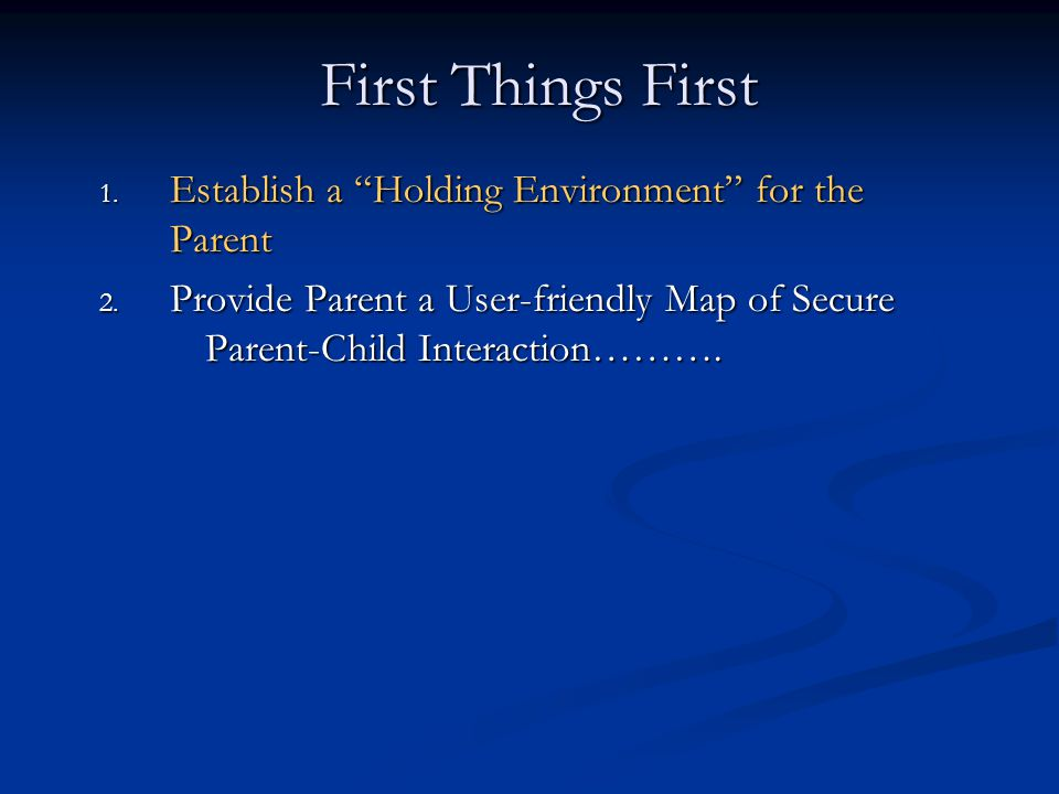 First Things First 1.Establish a Holding Environment for the Parent 2.