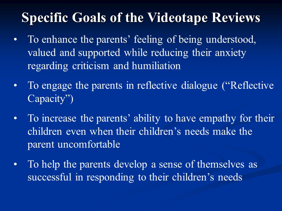 To enhance the parents' feeling of being understood, valued and supported while reducing their anxiety regarding criticism and humiliation To engage the parents in reflective dialogue ( Reflective Capacity ) To increase the parents' ability to have empathy for their children even when their children's needs make the parent uncomfortable To help the parents develop a sense of themselves as successful in responding to their children's needs Specific Goals of the Videotape Reviews