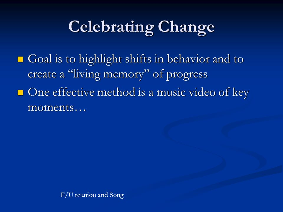 Celebrating Change Goal is to highlight shifts in behavior and to create a living memory of progress Goal is to highlight shifts in behavior and to create a living memory of progress One effective method is a music video of key moments… One effective method is a music video of key moments… F/U reunion and Song