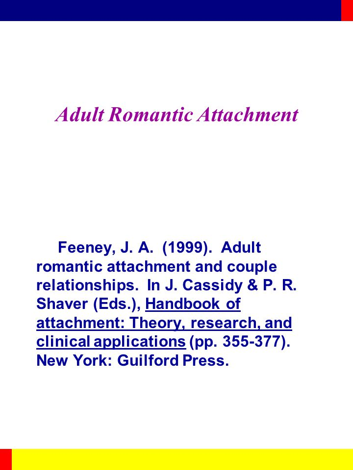 Adult Romantic Attachment Feeney, J. A. (1999). Adult romantic attachment and couple relationships. In J. Cassidy & P. R. Shaver (Eds.), Handbook of a