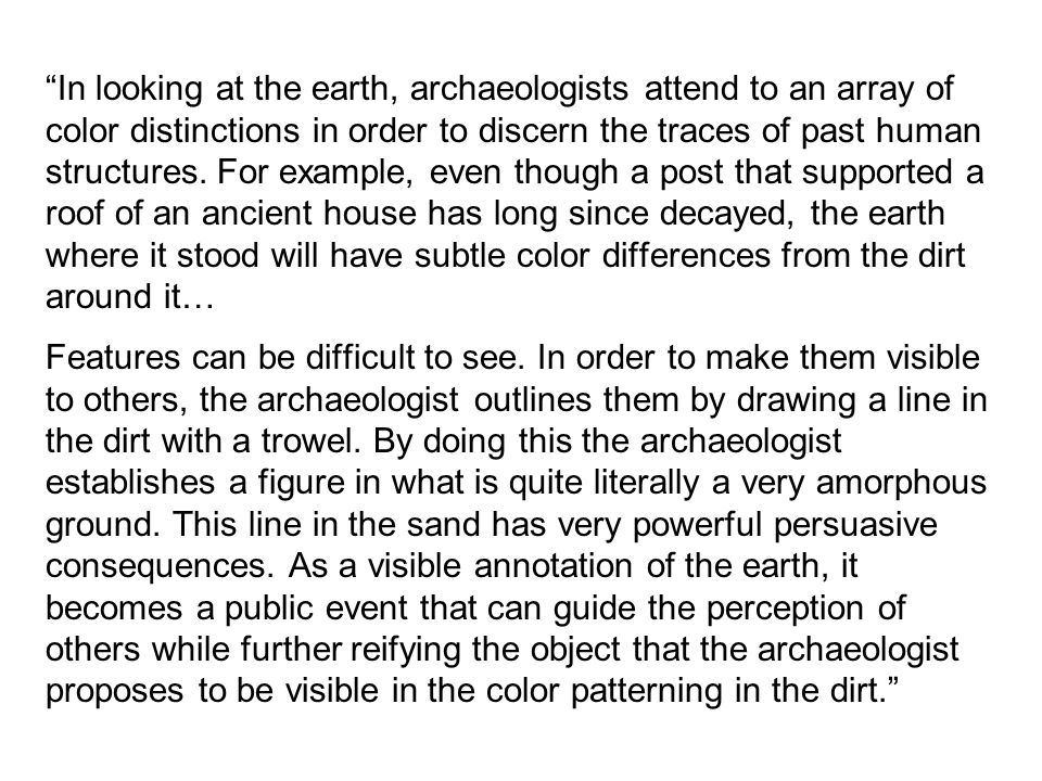 In looking at the earth, archaeologists attend to an array of color distinctions in order to discern the traces of past human structures.