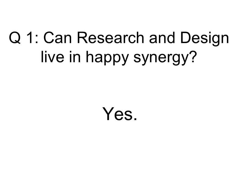Q 1: Can Research and Design live in happy synergy Yes.