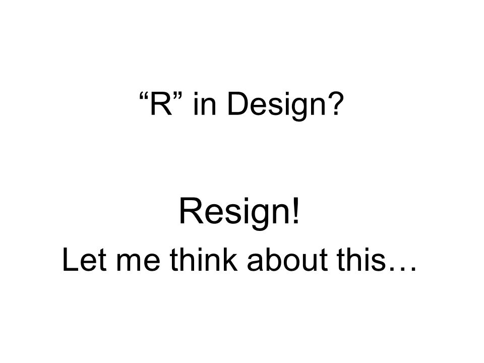 R in Design Resign! Let me think about this…