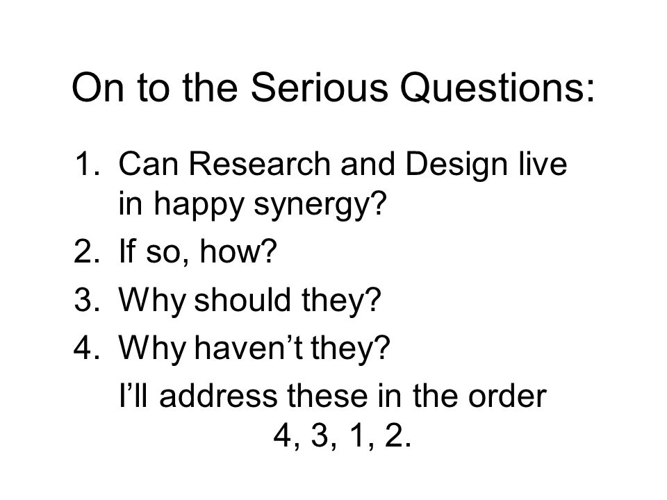 On to the Serious Questions: 1.Can Research and Design live in happy synergy.