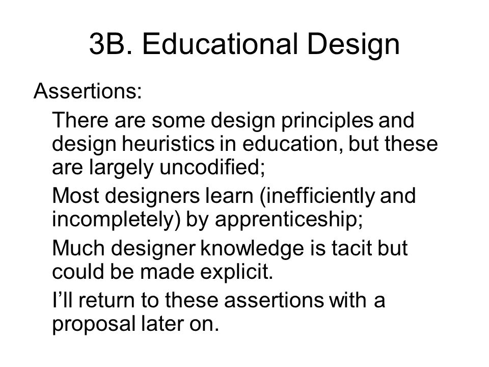 3B. Educational Design Assertions: There are some design principles and design heuristics in education, but these are largely uncodified; Most designe