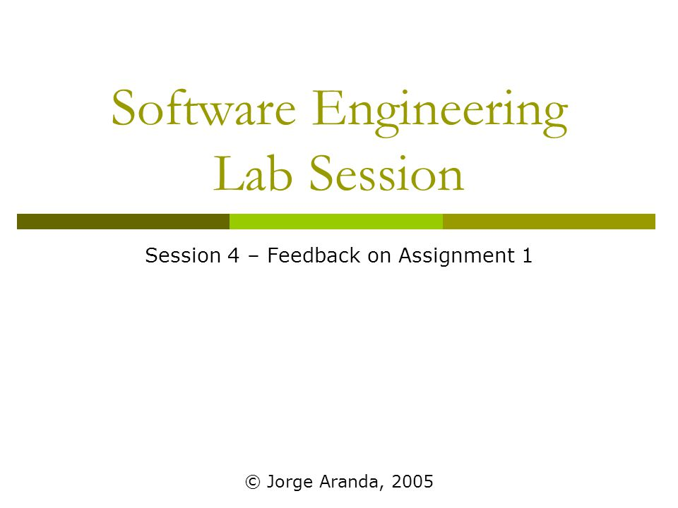 Software Engineering Lab Session Session 4 – Feedback on Assignment 1 © Jorge Aranda, 2005