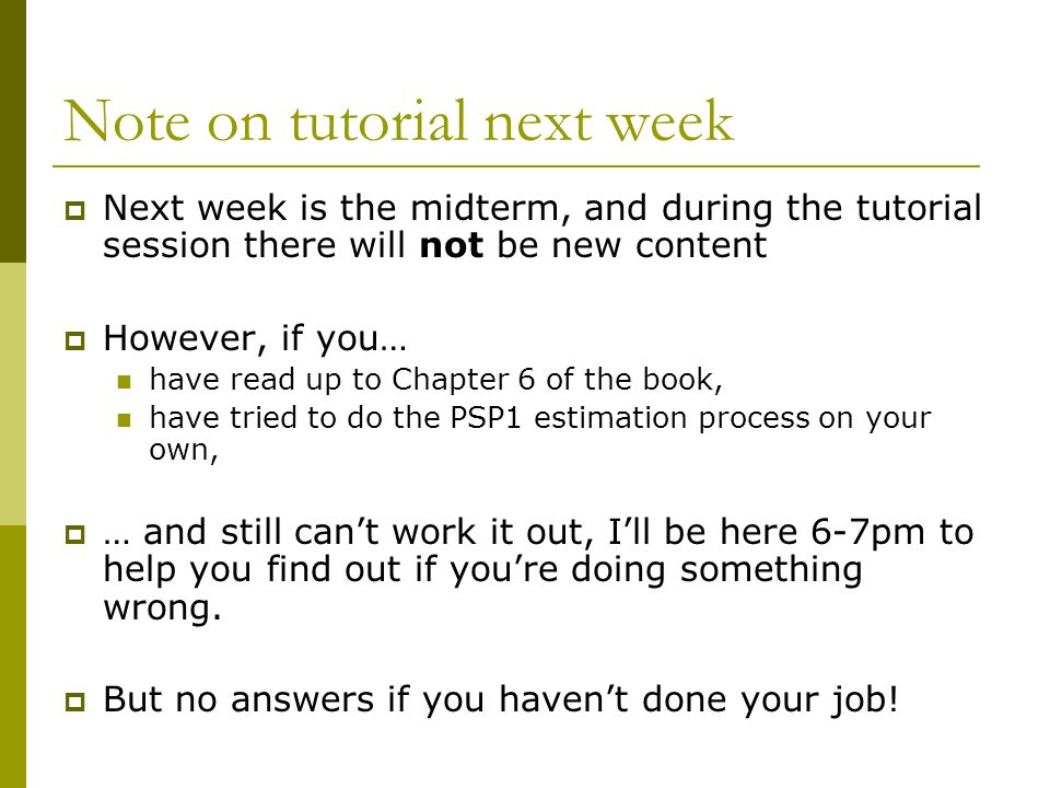 Note on tutorial next week  Next week is the midterm, and during the tutorial session there will not be new content  However, if you… have read up to Chapter 6 of the book, have tried to do the PSP1 estimation process on your own,  … and still can't work it out, I'll be here 6-7pm to help you find out if you're doing something wrong.