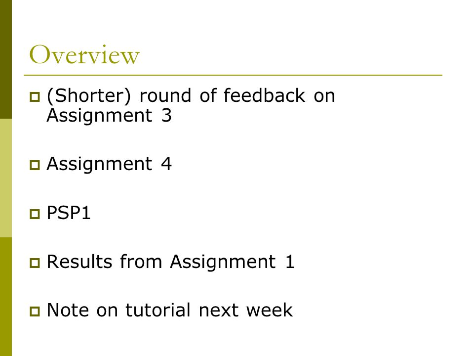 Overview  (Shorter) round of feedback on Assignment 3  Assignment 4  PSP1  Results from Assignment 1  Note on tutorial next week
