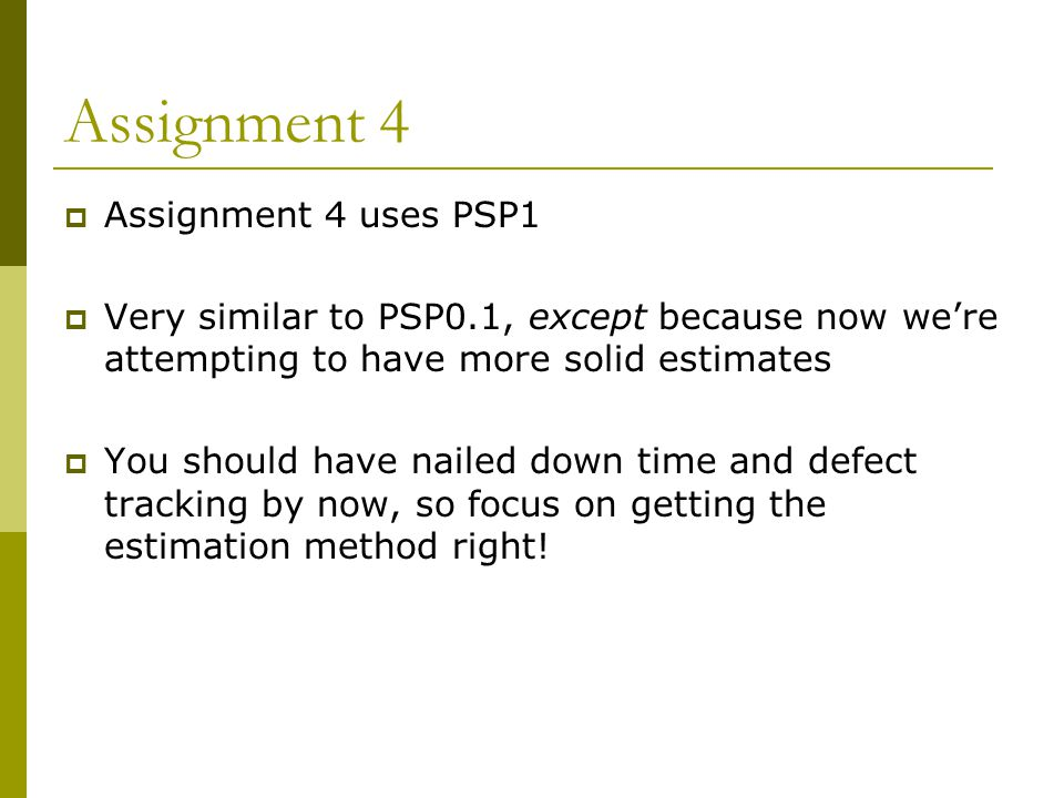Assignment 4  Assignment 4 uses PSP1  Very similar to PSP0.1, except because now we're attempting to have more solid estimates  You should have nailed down time and defect tracking by now, so focus on getting the estimation method right!