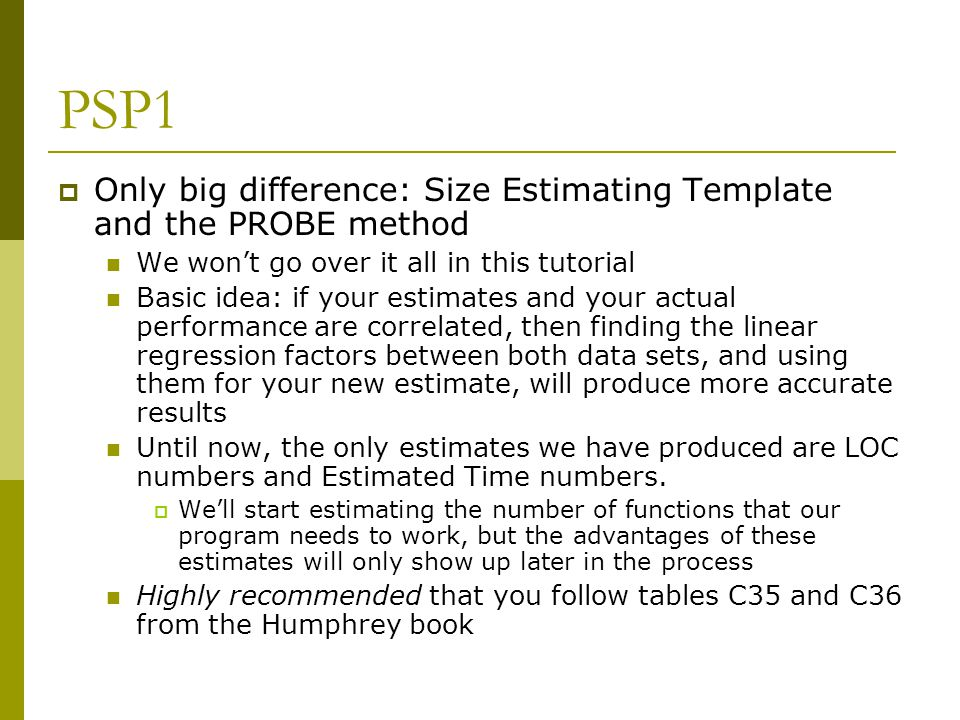PSP1  Only big difference: Size Estimating Template and the PROBE method We won't go over it all in this tutorial Basic idea: if your estimates and your actual performance are correlated, then finding the linear regression factors between both data sets, and using them for your new estimate, will produce more accurate results Until now, the only estimates we have produced are LOC numbers and Estimated Time numbers.