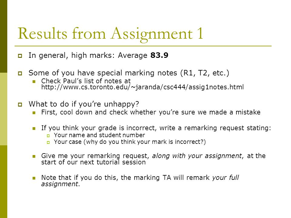 Results from Assignment 1  In general, high marks: Average 83.9  Some of you have special marking notes (R1, T2, etc.) Check Paul's list of notes at http://www.cs.toronto.edu/~jaranda/csc444/assig1notes.html  What to do if you're unhappy.
