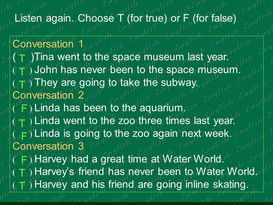 Listen again. Choose T (for true) or F (for false) Conversation 1 ( )Tina went to the space museum last year. ( ) John has never been to the space mus