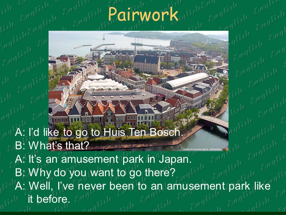 Pairwork A: I'd like to go to Huis Ten Bosch. B: What's that.