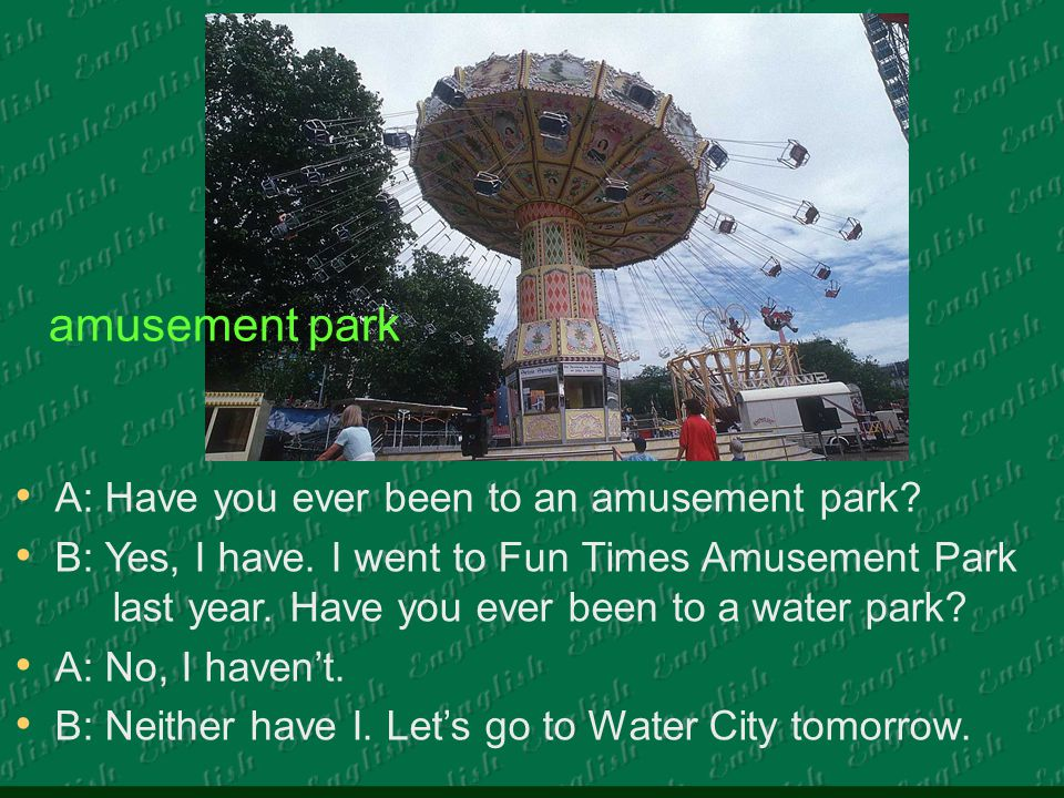 A: Have you ever been to an amusement park. B: Yes, I have.