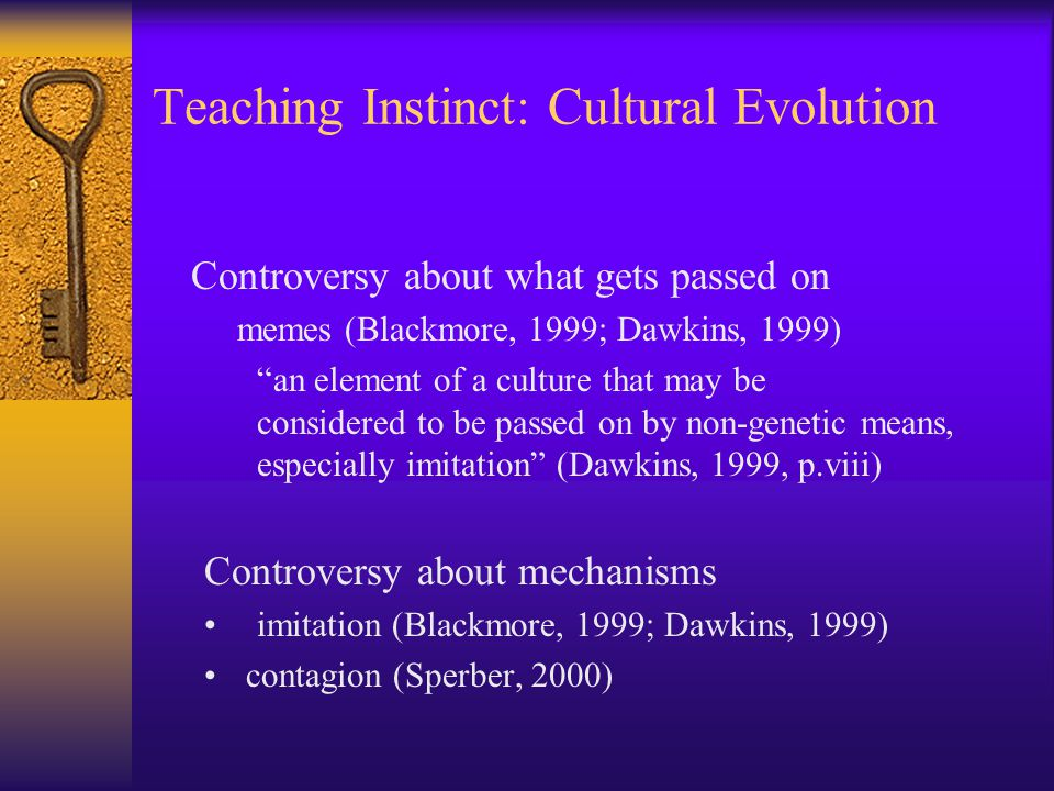 Teaching Instinct: Cultural Evolution Controversy about what gets passed on memes (Blackmore, 1999; Dawkins, 1999) an element of a culture that may be considered to be passed on by non-genetic means, especially imitation (Dawkins, 1999, p.viii) Controversy about mechanisms imitation (Blackmore, 1999; Dawkins, 1999) contagion (Sperber, 2000)