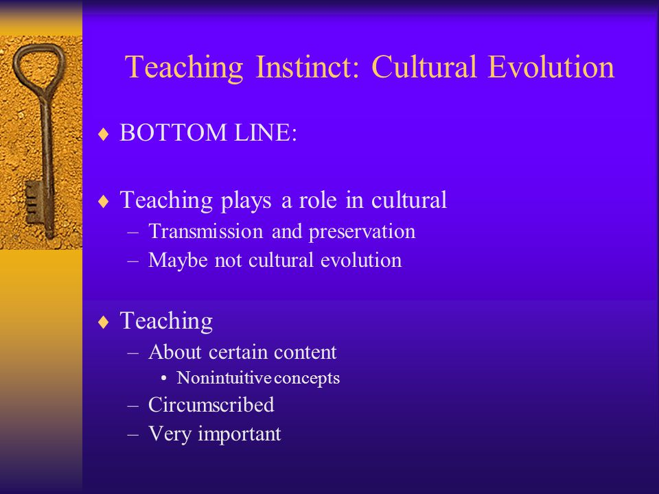 Teaching Instinct: Cultural Evolution  BOTTOM LINE:  Teaching plays a role in cultural –Transmission and preservation –Maybe not cultural evolution  Teaching –About certain content Nonintuitive concepts –Circumscribed –Very important