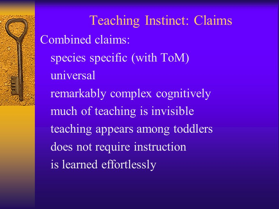 Teaching Instinct: Claims Combined claims: species specific (with ToM) universal remarkably complex cognitively much of teaching is invisible teaching appears among toddlers does not require instruction is learned effortlessly