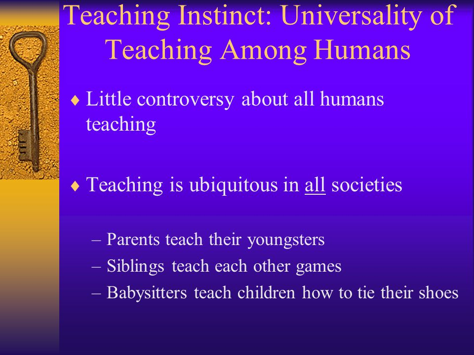 Teaching Instinct: Universality of Teaching Among Humans  Little controversy about all humans teaching  Teaching is ubiquitous in all societies –Parents teach their youngsters –Siblings teach each other games –Babysitters teach children how to tie their shoes