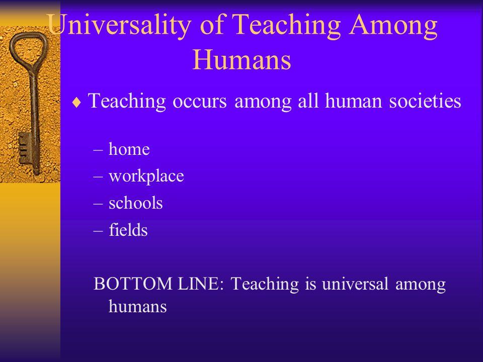 Universality of Teaching Among Humans  Teaching occurs among all human societies –home –workplace –schools –fields BOTTOM LINE: Teaching is universal among humans
