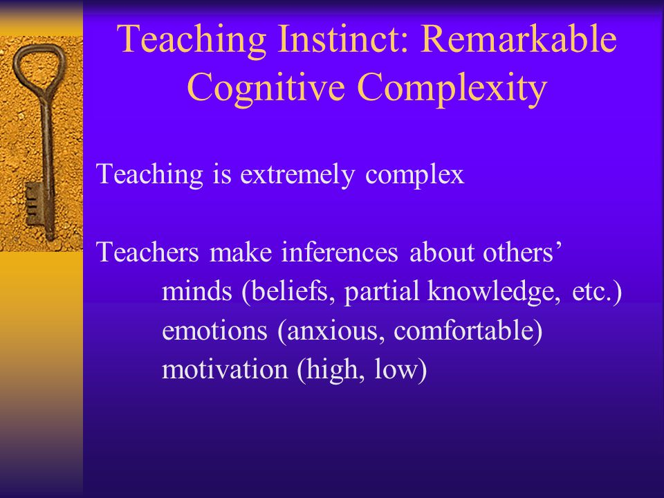 Teaching Instinct: Remarkable Cognitive Complexity Teaching is extremely complex Teachers make inferences about others' minds (beliefs, partial knowledge, etc.) emotions (anxious, comfortable) motivation (high, low)