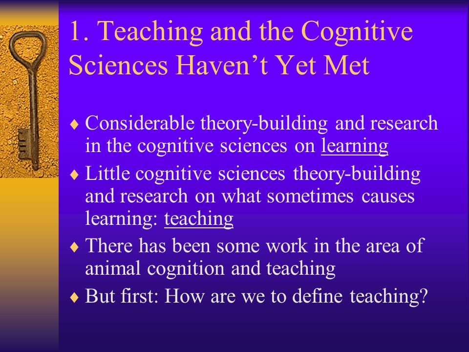 1. Teaching and the Cognitive Sciences Haven't Yet Met  Considerable theory-building and research in the cognitive sciences on learning  Little cogn