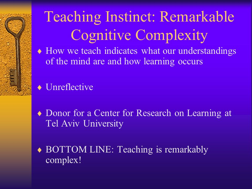 Teaching Instinct: Remarkable Cognitive Complexity  How we teach indicates what our understandings of the mind are and how learning occurs  Unreflec