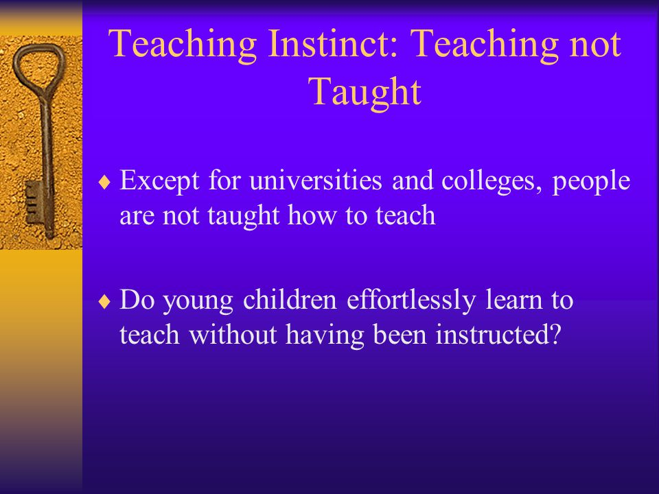 Teaching Instinct: Teaching not Taught  Except for universities and colleges, people are not taught how to teach  Do young children effortlessly lea