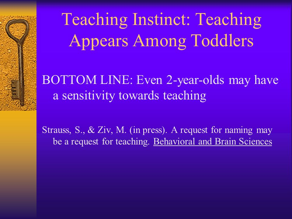 Teaching Instinct: Teaching Appears Among Toddlers BOTTOM LINE: Even 2-year-olds may have a sensitivity towards teaching Strauss, S., & Ziv, M. (in pr