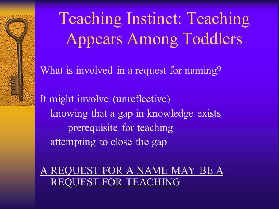 Teaching Instinct: Teaching Appears Among Toddlers What is involved in a request for naming? It might involve (unreflective) knowing that a gap in kno