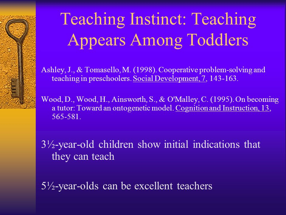 Teaching Instinct: Teaching Appears Among Toddlers Ashley, J., & Tomasello, M. (1998). Cooperative problem-solving and teaching in preschoolers. Socia