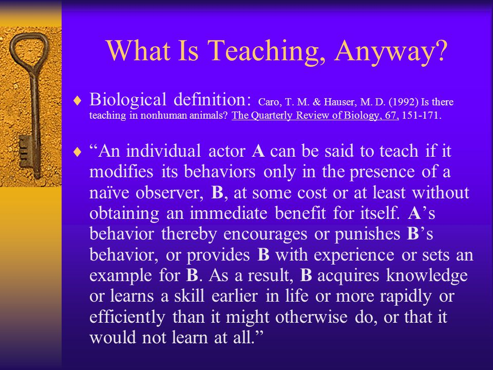 What Is Teaching, Anyway?  Biological definition: Caro, T. M. & Hauser, M. D. (1992) Is there teaching in nonhuman animals? The Quarterly Review of B