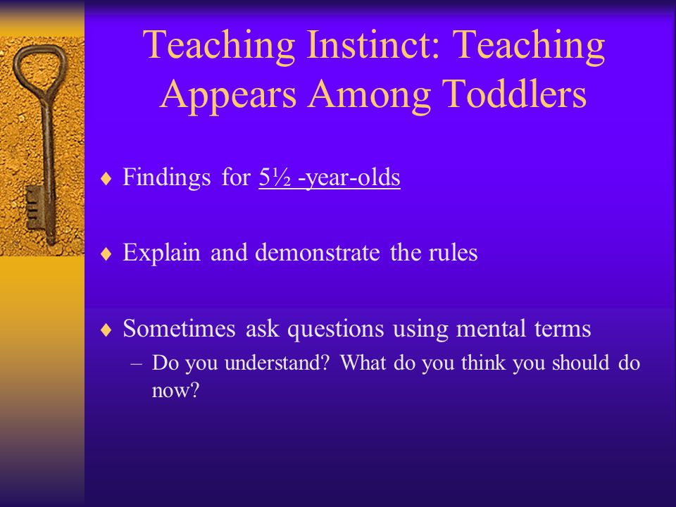 Teaching Instinct: Teaching Appears Among Toddlers  Findings for 5½ -year-olds  Explain and demonstrate the rules  Sometimes ask questions using me
