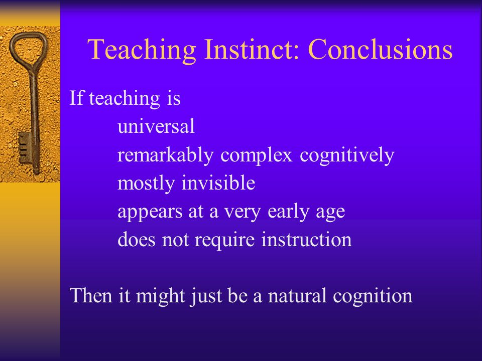 Teaching Instinct: Conclusions If teaching is universal remarkably complex cognitively mostly invisible appears at a very early age does not require instruction Then it might just be a natural cognition