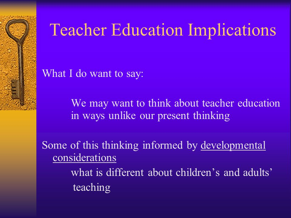 Teacher Education Implications What I do want to say: We may want to think about teacher education in ways unlike our present thinking Some of this thinking informed by developmental considerations what is different about children's and adults' teaching