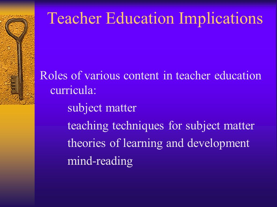 Teacher Education Implications Roles of various content in teacher education curricula: subject matter teaching techniques for subject matter theories of learning and development mind-reading