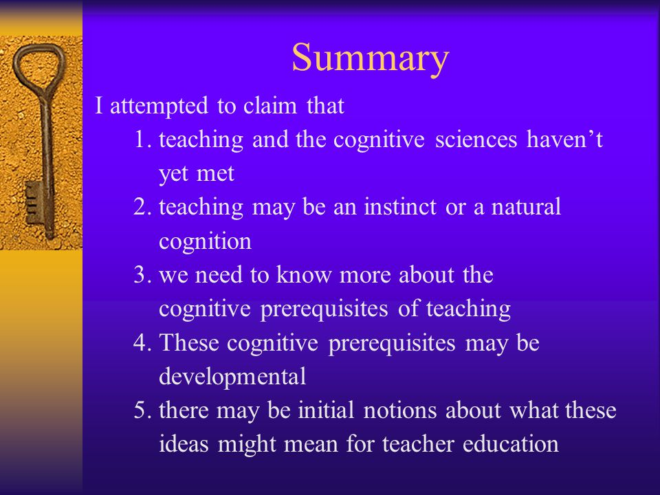 Summary I attempted to claim that 1. teaching and the cognitive sciences haven't yet met 2. teaching may be an instinct or a natural cognition 3. we n