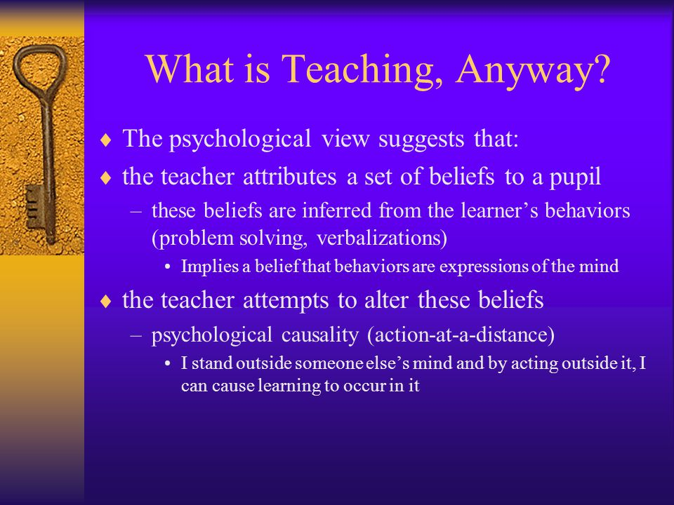 What is Teaching, Anyway?  The psychological view suggests that:  the teacher attributes a set of beliefs to a pupil –these beliefs are inferred fro